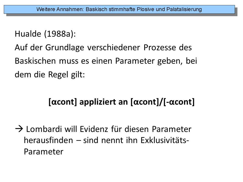 Hualde (1988a): Auf der Grundlage verschiedener Prozesse des Baskischen muss es einen Parameter geben, bei dem die Regel gilt: [αcont] appliziert an [αcont]/[-αcont]  Lombardi will Evidenz für diesen Parameter herausfinden – sind nennt ihn Exklusivitäts-Parameter
